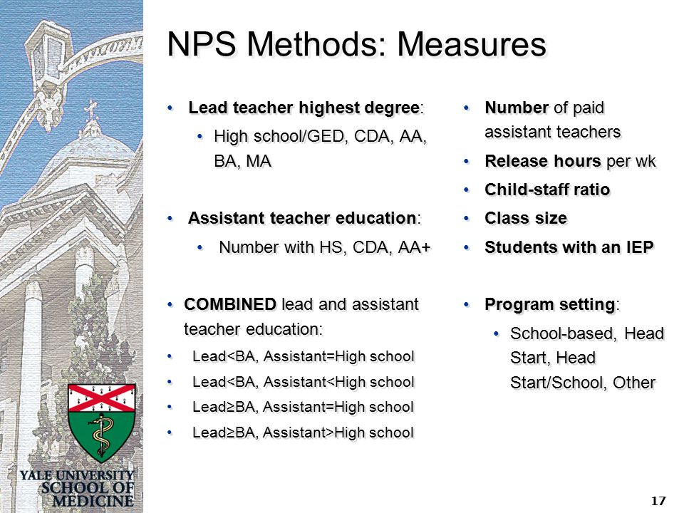 NPS Methods: Measures Lead teacher highest degree: High school/GED, CDA, AA, BA, MA Assistant teacher education: Number with HS, CDA, AA+ COMBINED lead and assistant teacher education: Lead<BA, Assistant=High school Lead<BA, Assistant<High school Lead≥BA, Assistant=High school Lead≥BA, Assistant>High school Lead teacher highest degree: High school/GED, CDA, AA, BA, MA Assistant teacher education: Number with HS, CDA, AA+ COMBINED lead and assistant teacher education: Lead<BA, Assistant=High school Lead<BA, Assistant<High school Lead≥BA, Assistant=High school Lead≥BA, Assistant>High school Number of paid assistant teachers Release hours per wk Child-staff ratio Class size Students with an IEP Program setting: School-based, Head Start, Head Start/School, Other 17