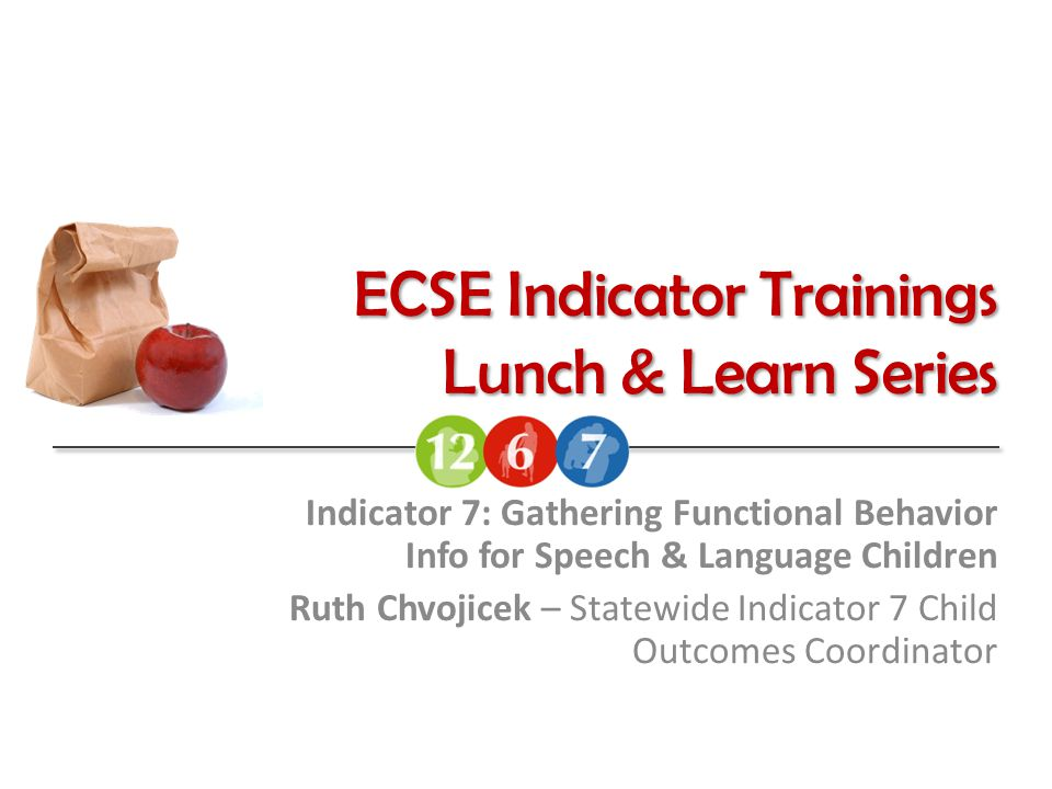 ECSE Indicator Trainings Lunch & Learn Series Indicator 7: Gathering Functional Behavior Info for Speech & Language Children Ruth Chvojicek – Statewid