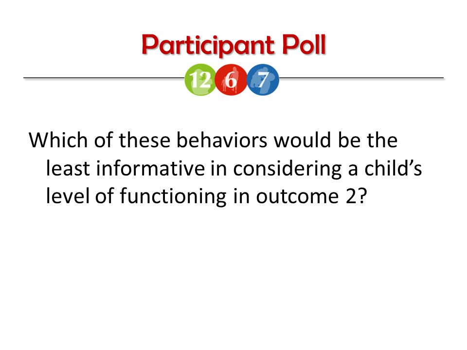 Participant Poll Which of these behaviors would be the least informative in considering a child's level of functioning in outcome 2?