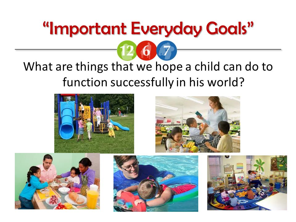 Important Everyday Goals What are things that we hope a child can do to function successfully in his world