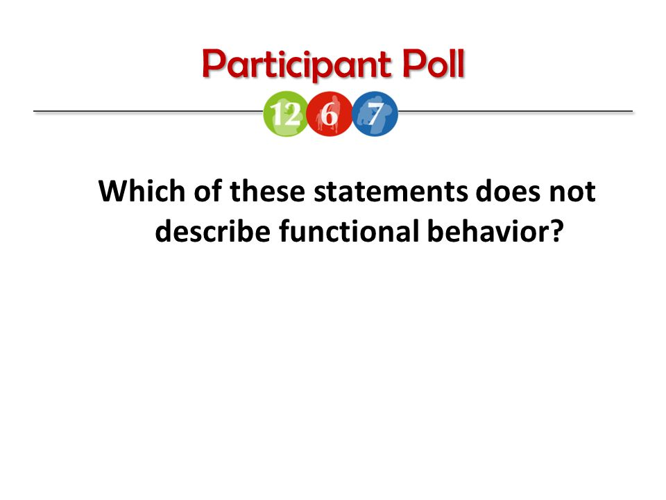 Participant Poll Which of these statements does not describe functional behavior?