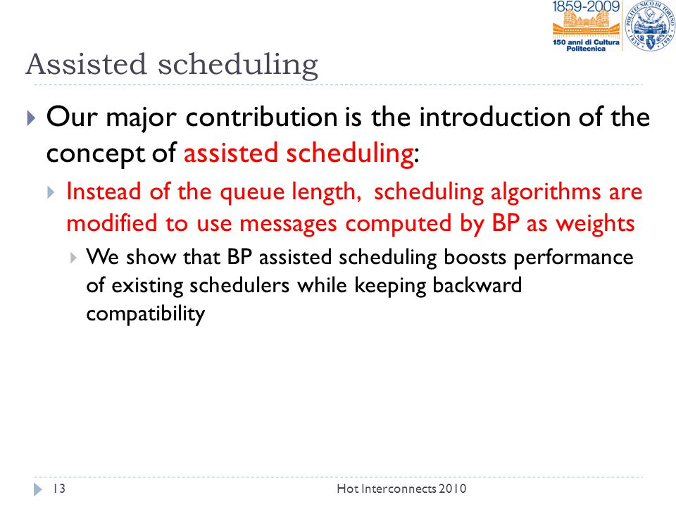 Assisted scheduling  Our major contribution is the introduction of the concept of assisted scheduling:  Instead of the queue length, scheduling algorithms are modified to use messages computed by BP as weights  We show that BP assisted scheduling boosts performance of existing schedulers while keeping backward compatibility 13Hot Interconnects 2010