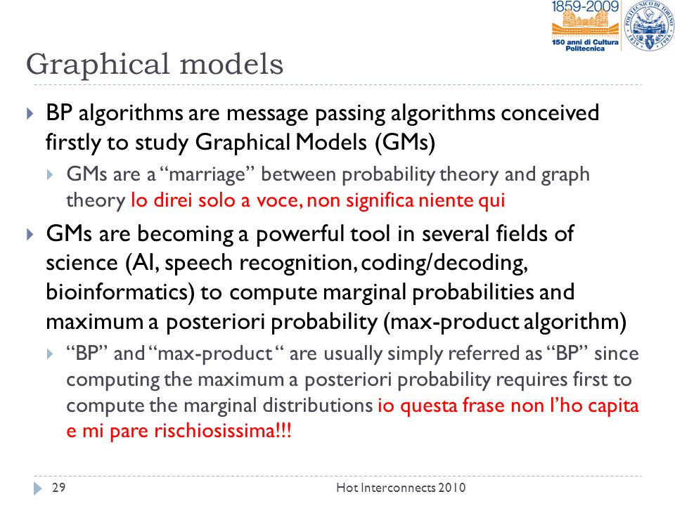 Graphical models  BP algorithms are message passing algorithms conceived firstly to study Graphical Models (GMs)  GMs are a marriage between probability theory and graph theory lo direi solo a voce, non significa niente qui  GMs are becoming a powerful tool in several fields of science (AI, speech recognition, coding/decoding, bioinformatics) to compute marginal probabilities and maximum a posteriori probability (max-product algorithm)  BP and max-product are usually simply referred as BP since computing the maximum a posteriori probability requires first to compute the marginal distributions io questa frase non l'ho capita e mi pare rischiosissima!!.