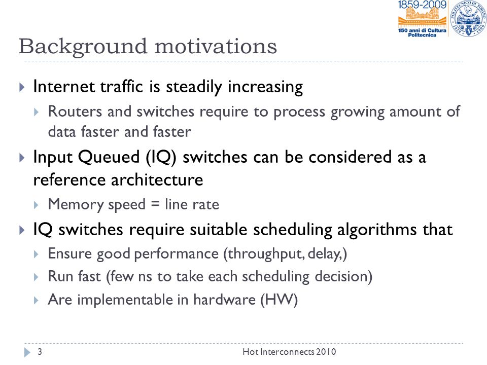 Background motivations  Internet traffic is steadily increasing  Routers and switches require to process growing amount of data faster and faster  Input Queued (IQ) switches can be considered as a reference architecture  Memory speed = line rate  IQ switches require suitable scheduling algorithms that  Ensure good performance (throughput, delay,)  Run fast (few ns to take each scheduling decision)  Are implementable in hardware (HW) 3Hot Interconnects 2010