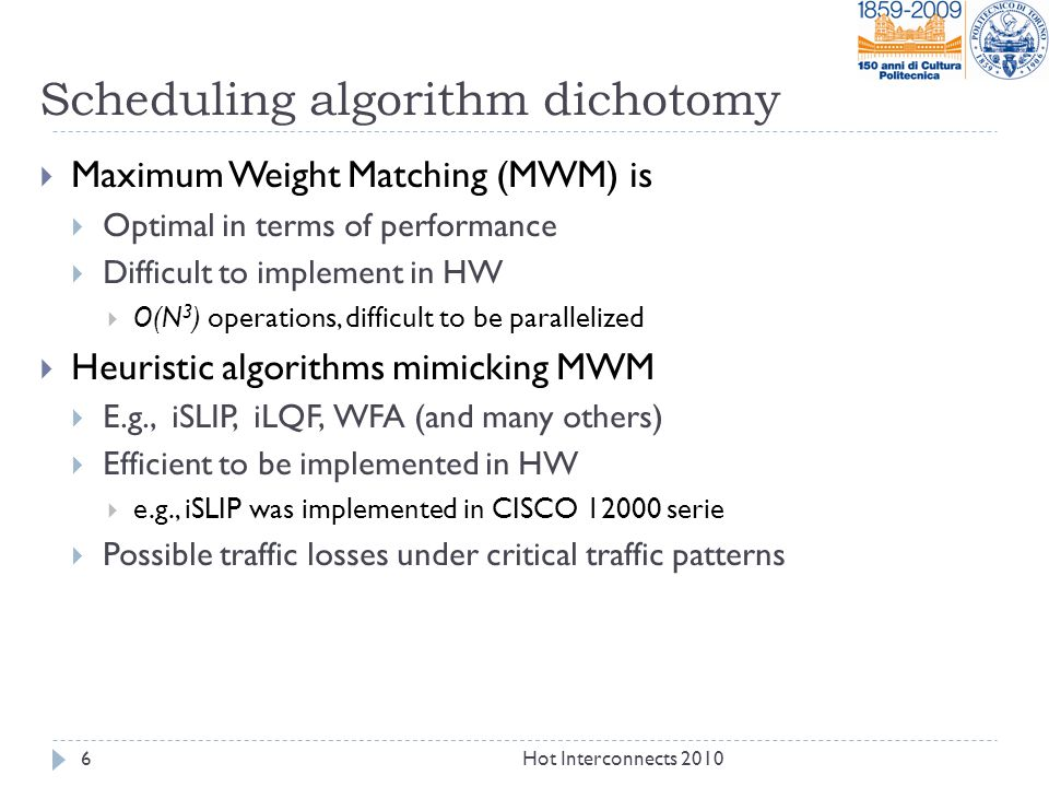 Scheduling algorithm dichotomy  Maximum Weight Matching (MWM) is  Optimal in terms of performance  Difficult to implement in HW  O(N 3 ) operations, difficult to be parallelized  Heuristic algorithms mimicking MWM  E.g., iSLIP, iLQF, WFA (and many others)  Efficient to be implemented in HW  e.g., iSLIP was implemented in CISCO 12000 serie  Possible traffic losses under critical traffic patterns Hot Interconnects 20106