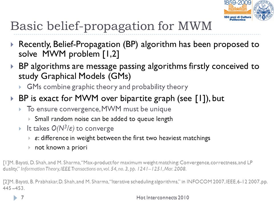 Basic belief-propagation for MWM  Recently, Belief-Propagation (BP) algorithm has been proposed to solve MWM problem [1,2]  BP algorithms are message passing algorithms firstly conceived to study Graphical Models (GMs)  GMs combine graphic theory and probability theory  BP is exact for MWM over bipartite graph (see [1]), but  To ensure convergence, MWM must be unique  Small random noise can be added to queue length  It takes O(N 3 / ε ) to converge  ε : difference in weight between the first two heaviest matchings  not known a priori Hot Interconnects 20107 [1]M.