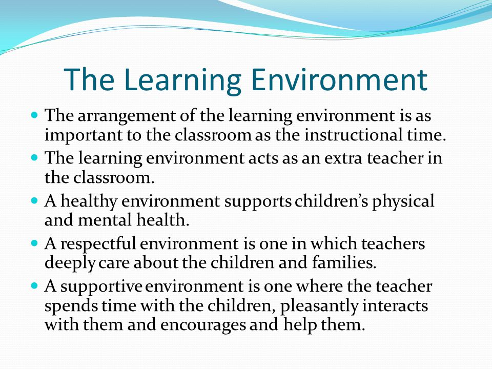 The Learning Environment The arrangement of the learning environment is as important to the classroom as the instructional time. The learning environm