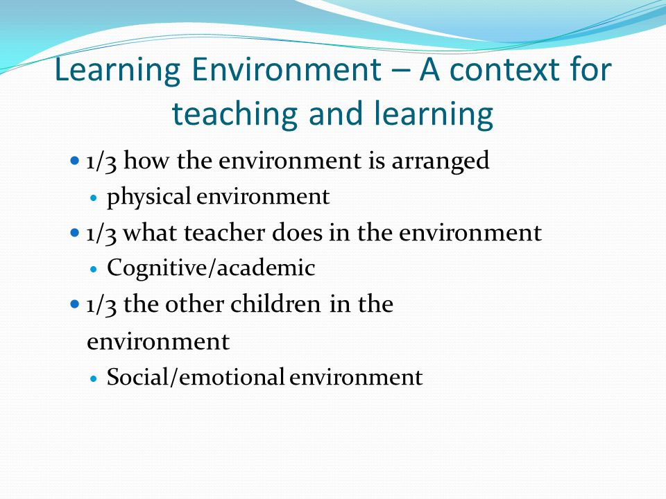 Learning Environment – A context for teaching and learning 1/3 how the environment is arranged physical environment 1/3 what teacher does in the envir