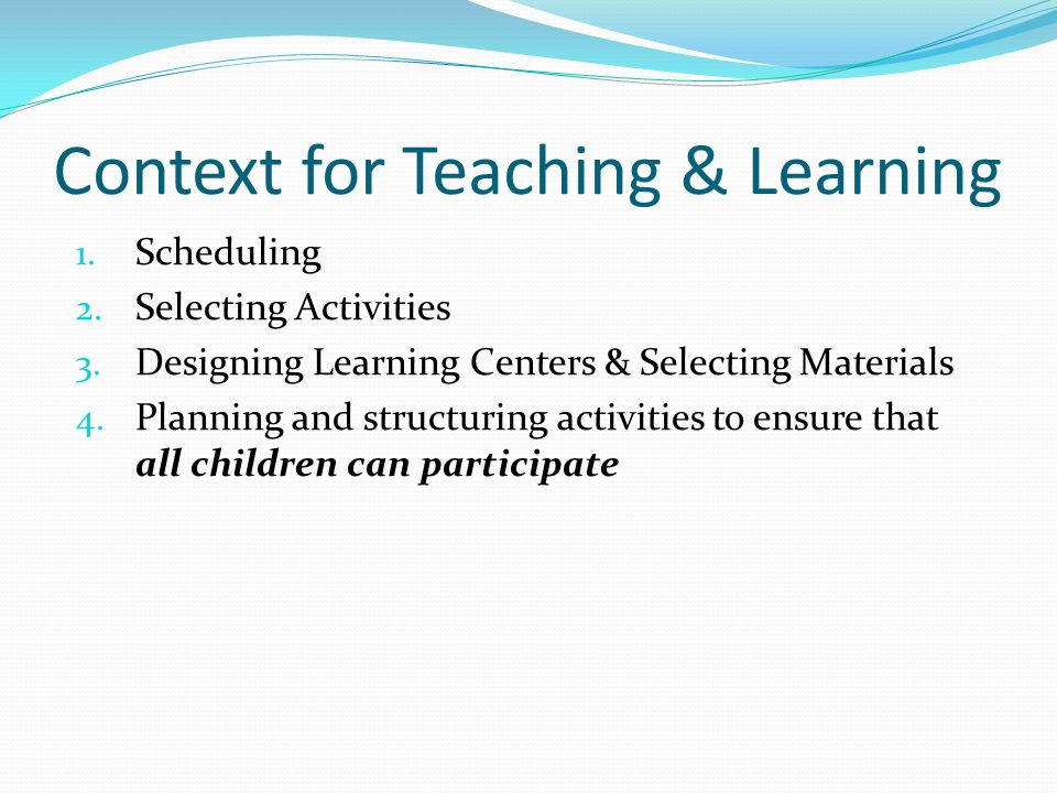 Context for Teaching & Learning 1. Scheduling 2. Selecting Activities 3. Designing Learning Centers & Selecting Materials 4. Planning and structuring