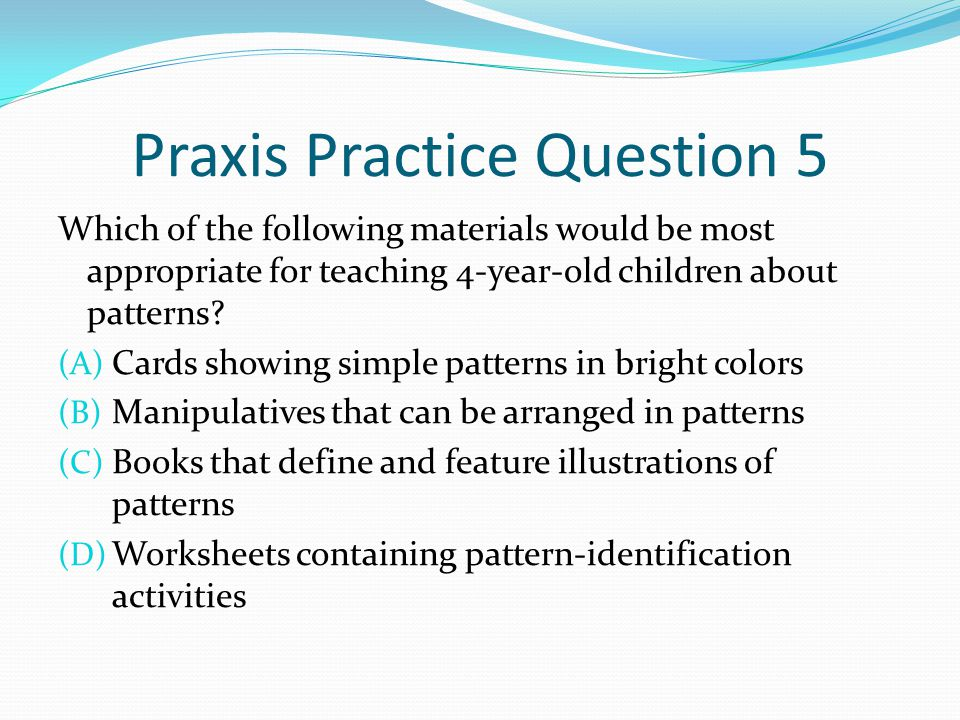 Praxis Practice Question 5 Which of the following materials would be most appropriate for teaching 4-year-old children about patterns? (A) Cards showi