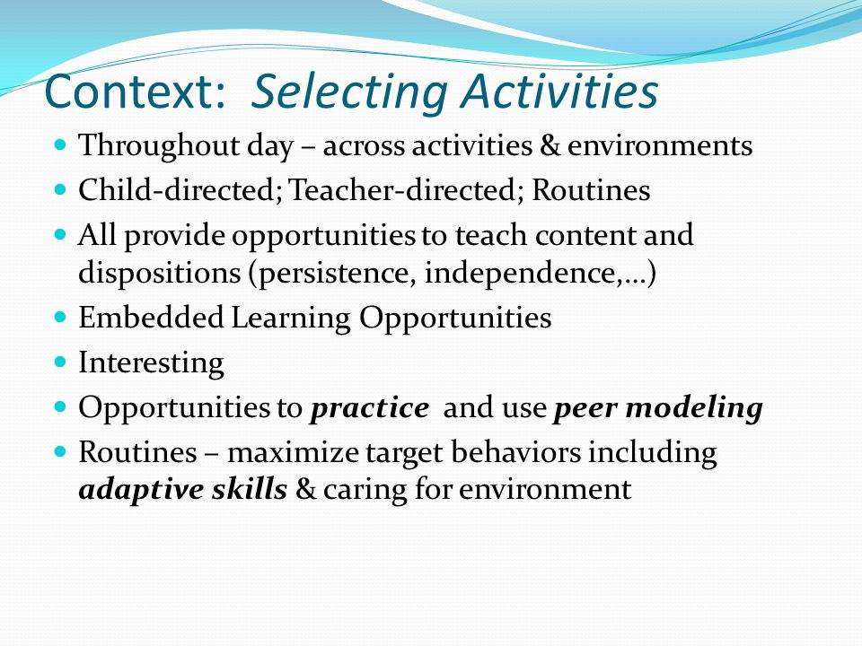 Throughout day – across activities & environments Child-directed; Teacher-directed; Routines All provide opportunities to teach content and dispositio