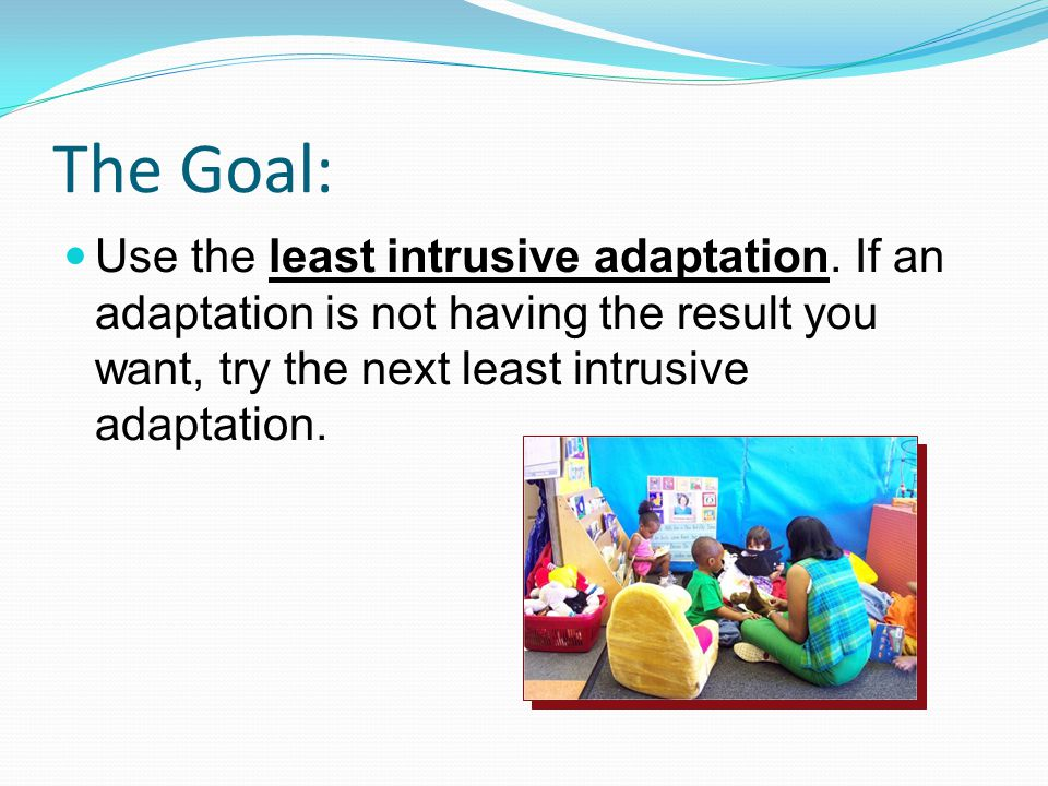 Use the least intrusive adaptation. If an adaptation is not having the result you want, try the next least intrusive adaptation. The Goal: