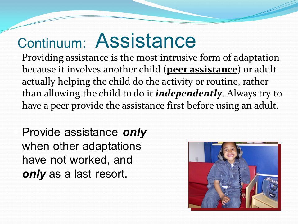 Continuum: Assistance Providing assistance is the most intrusive form of adaptation because it involves another child (peer assistance) or adult actua