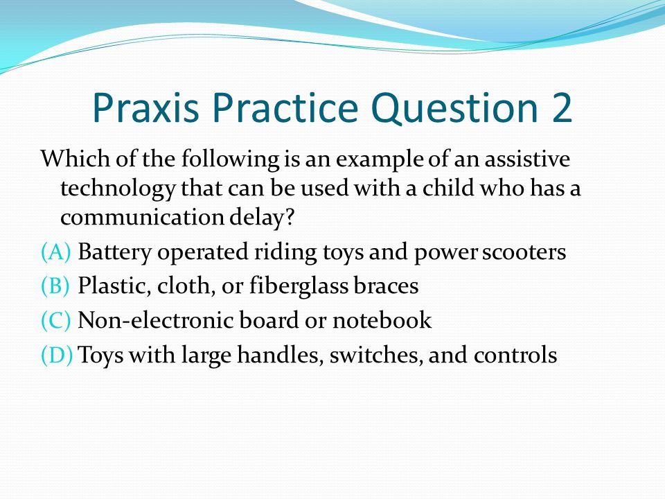 Praxis Practice Question 2 Which of the following is an example of an assistive technology that can be used with a child who has a communication delay