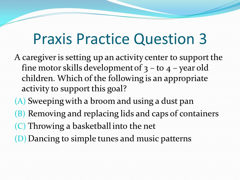 Praxis Practice Question 3 A caregiver is setting up an activity center to support the fine motor skills development of 3 – to 4 – year old children.