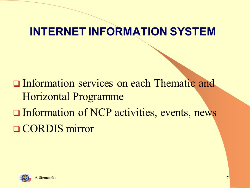 A.Siemaszko 7 INTERNET INFORMATION SYSTEM  Information services on each Thematic and Horizontal Programme  Information of NCP activities, events, news  CORDIS mirror