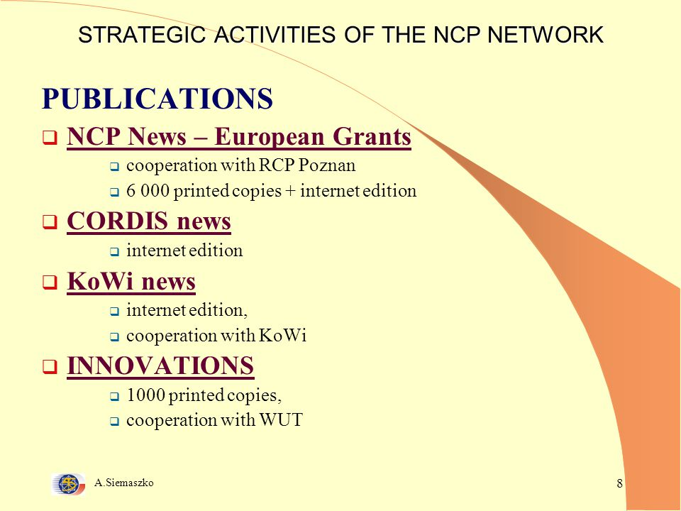 A.Siemaszko 8 STRATEGIC ACTIVITIES OF THE NCP NETWORK PUBLICATIONS  NCP News – European Grants  cooperation with RCP Poznan  6 000 printed copies + internet edition  CORDIS news  internet edition  KoWi news  internet edition,  cooperation with KoWi  INNOVATIONS  1000 printed copies,  cooperation with WUT