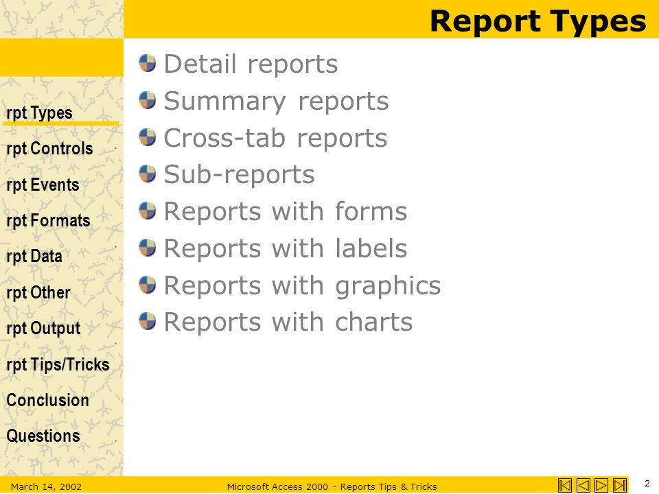rpt Types rpt Controls rpt Events rpt Formats rpt Data rpt Other rpt Output rpt Tips/Tricks Conclusion Questions March 14, 2002Microsoft Access 2000 - Reports Tips & Tricks 2 Report Types Detail reports Summary reports Cross-tab reports Sub-reports Reports with forms Reports with labels Reports with graphics Reports with charts