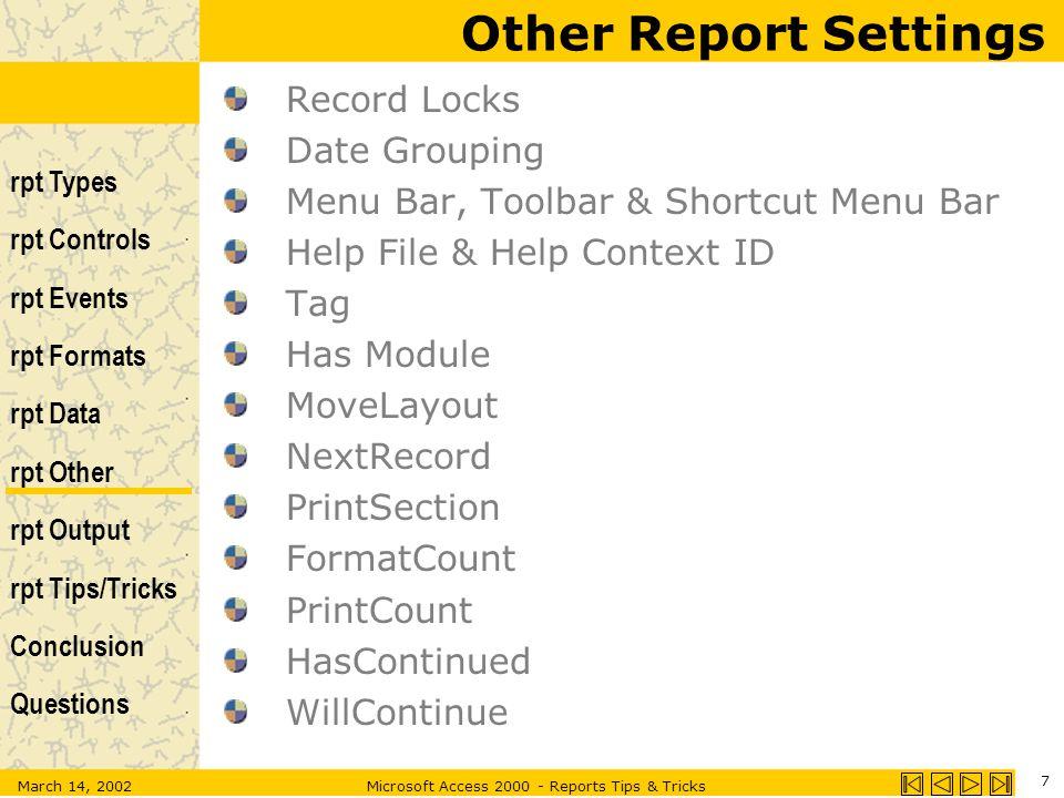 rpt Types rpt Controls rpt Events rpt Formats rpt Data rpt Other rpt Output rpt Tips/Tricks Conclusion Questions March 14, 2002Microsoft Access 2000 - Reports Tips & Tricks 7 Other Report Settings Record Locks Date Grouping Menu Bar, Toolbar & Shortcut Menu Bar Help File & Help Context ID Tag Has Module MoveLayout NextRecord PrintSection FormatCount PrintCount HasContinued WillContinue