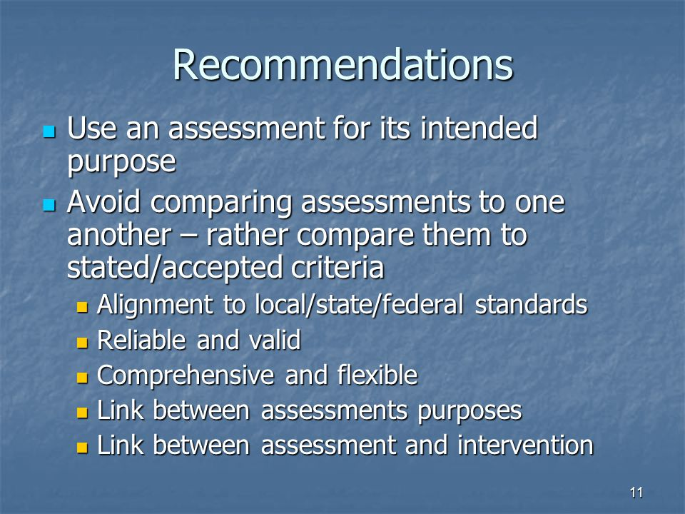 11 Recommendations Use an assessment for its intended purpose Use an assessment for its intended purpose Avoid comparing assessments to one another – rather compare them to stated/accepted criteria Avoid comparing assessments to one another – rather compare them to stated/accepted criteria Alignment to local/state/federal standards Alignment to local/state/federal standards Reliable and valid Reliable and valid Comprehensive and flexible Comprehensive and flexible Link between assessments purposes Link between assessments purposes Link between assessment and intervention Link between assessment and intervention