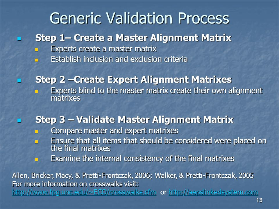 13 Generic Validation Process Step 1– Create a Master Alignment Matrix Step 1– Create a Master Alignment Matrix Experts create a master matrix Experts create a master matrix Establish inclusion and exclusion criteria Establish inclusion and exclusion criteria Step 2 –Create Expert Alignment Matrixes Step 2 –Create Expert Alignment Matrixes Experts blind to the master matrix create their own alignment matrixes Experts blind to the master matrix create their own alignment matrixes Step 3 – Validate Master Alignment Matrix Step 3 – Validate Master Alignment Matrix Compare master and expert matrixes Compare master and expert matrixes Ensure that all items that should be considered were placed on the final matrixes Ensure that all items that should be considered were placed on the final matrixes Examine the internal consistency of the final matrixes Examine the internal consistency of the final matrixes Allen, Bricker, Macy, & Pretti-Frontczak, 2006; Walker, & Pretti-Frontczak, 2005 For more information on crosswalks visit: http://www.fpg.unc.edu/~ECO/crosswalks.cfmhttp://aepslinkedsystem.com For more information on crosswalks visit: http://www.fpg.unc.edu/~ECO/crosswalks.cfm or http://aepslinkedsystem.com http://www.fpg.unc.edu/~ECO/crosswalks.cfmhttp://aepslinkedsystem.com http://www.fpg.unc.edu/~ECO/crosswalks.cfmhttp://aepslinkedsystem.com