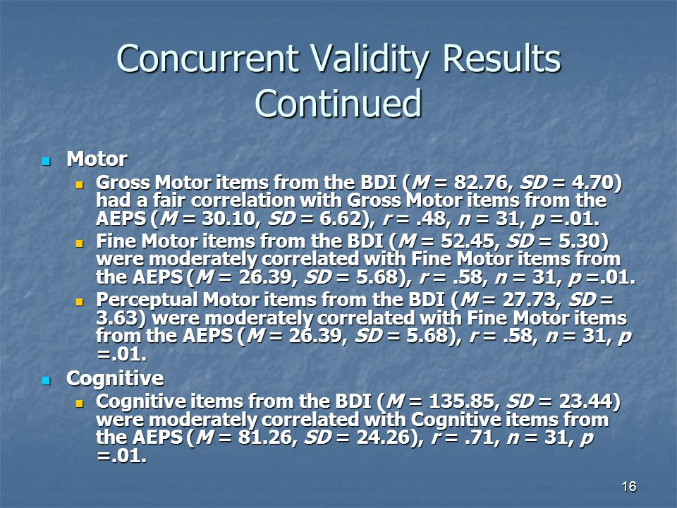 16 Concurrent Validity Results Continued Motor Motor Gross Motor items from the BDI (M = 82.76, SD = 4.70) had a fair correlation with Gross Motor items from the AEPS (M = 30.10, SD = 6.62), r =.48, n = 31, p =.01.