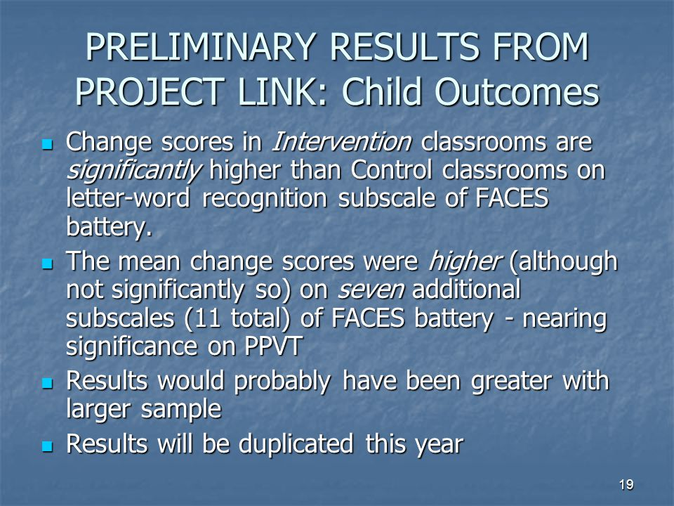19 PRELIMINARY RESULTS FROM PROJECT LINK: Child Outcomes Change scores in Intervention classrooms are significantly higher than Control classrooms on letter-word recognition subscale of FACES battery.
