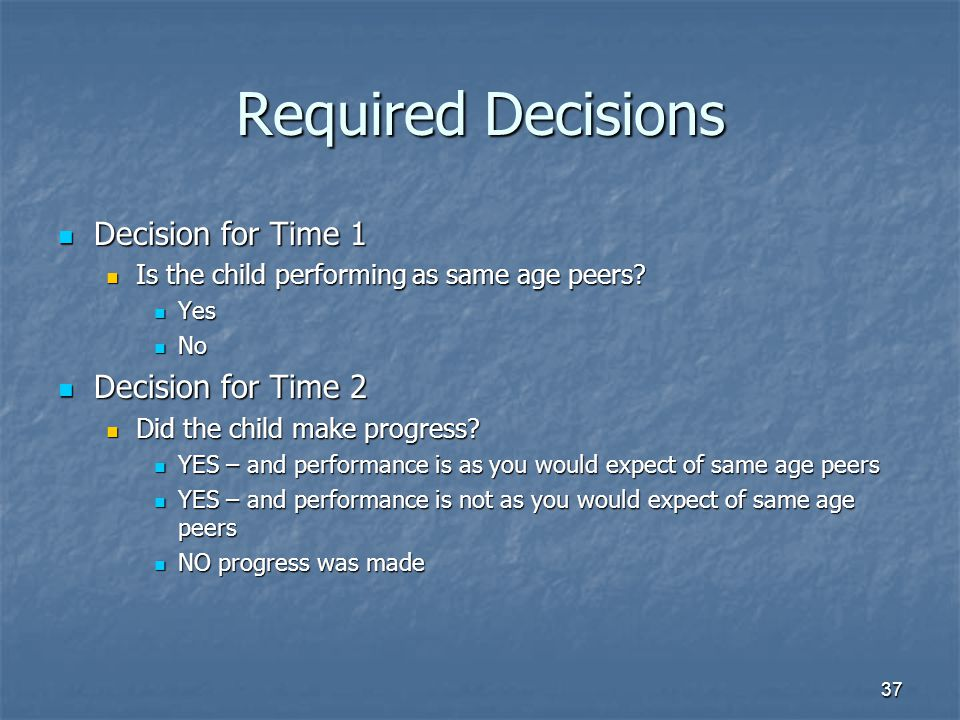 37 Required Decisions Decision for Time 1 Decision for Time 1 Is the child performing as same age peers.