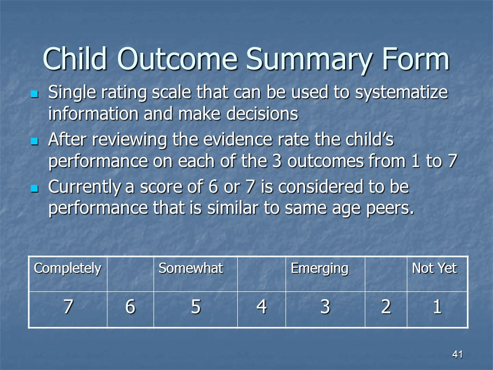 41 Child Outcome Summary Form Single rating scale that can be used to systematize information and make decisions Single rating scale that can be used to systematize information and make decisions After reviewing the evidence rate the child's performance on each of the 3 outcomes from 1 to 7 After reviewing the evidence rate the child's performance on each of the 3 outcomes from 1 to 7 Currently a score of 6 or 7 is considered to be performance that is similar to same age peers.