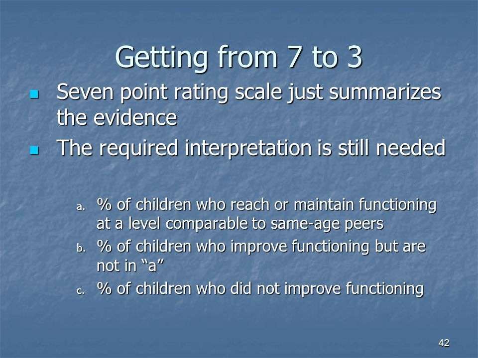 42 Getting from 7 to 3 Seven point rating scale just summarizes the evidence Seven point rating scale just summarizes the evidence The required interpretation is still needed The required interpretation is still needed a.