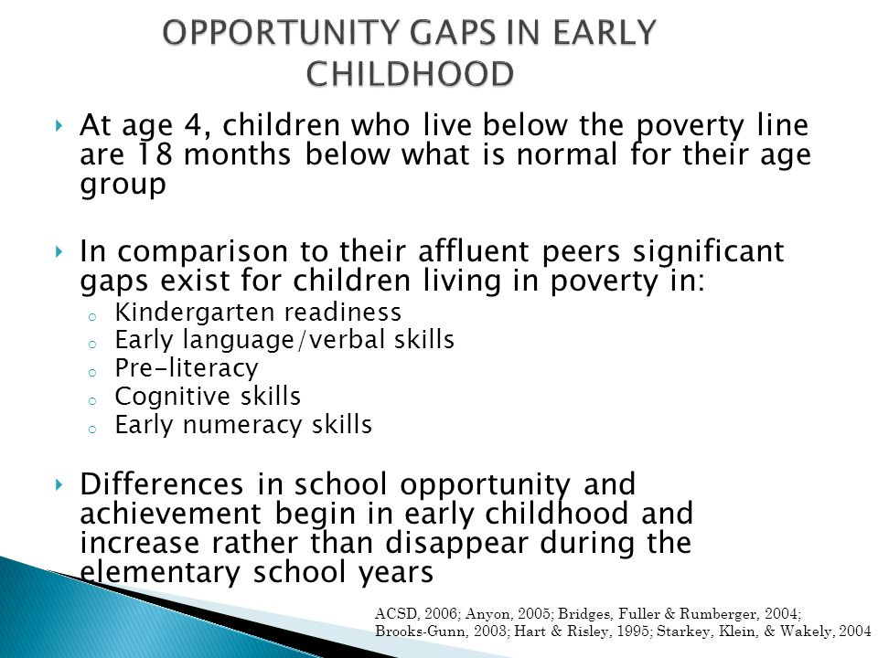 ‣ At age 4, children who live below the poverty line are 18 months below what is normal for their age group ‣ In comparison to their affluent peers si