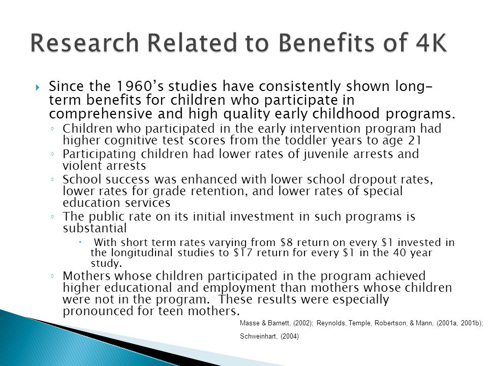  Since the 1960's studies have consistently shown long- term benefits for children who participate in comprehensive and high quality early childhood