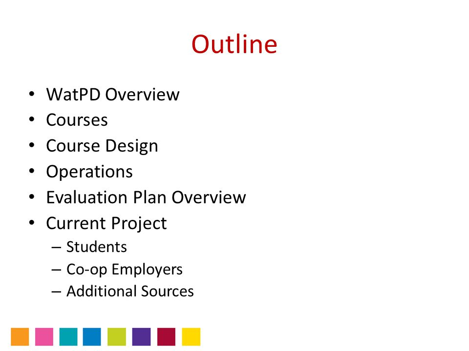 Outline WatPD Overview Courses Course Design Operations Evaluation Plan Overview Current Project – Students – Co-op Employers – Additional Sources