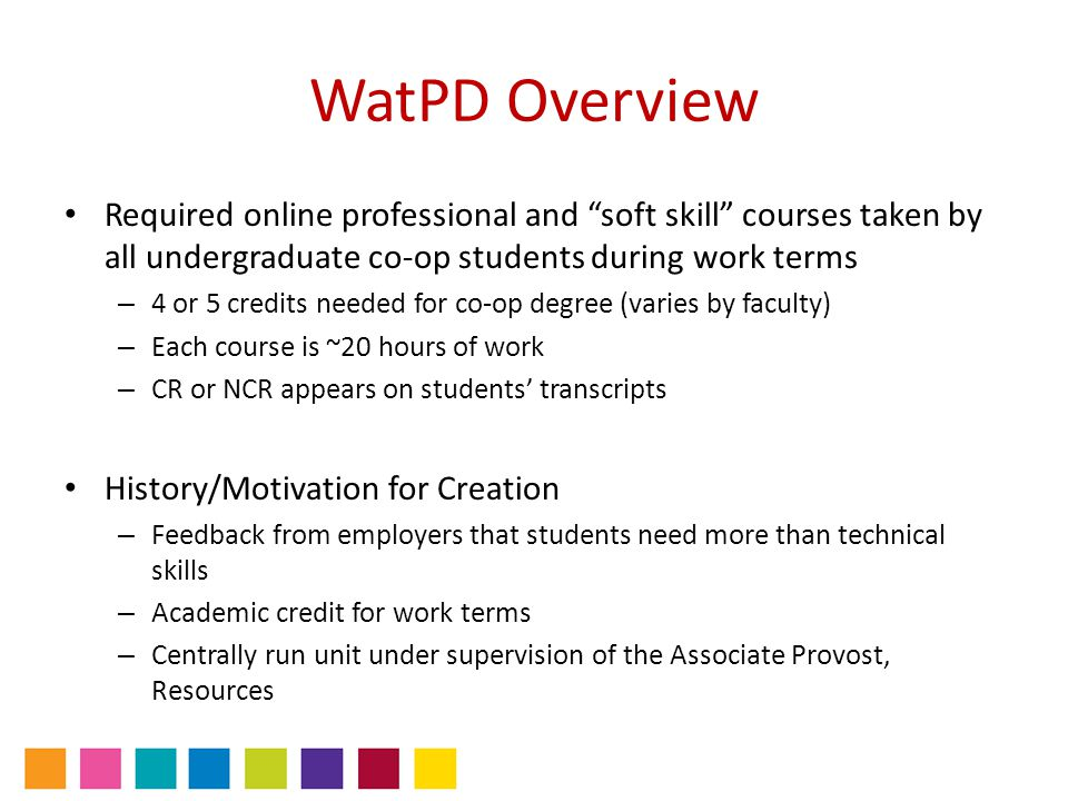 WatPD Overview Required online professional and soft skill courses taken by all undergraduate co-op students during work terms – 4 or 5 credits needed for co-op degree (varies by faculty) – Each course is ~20 hours of work – CR or NCR appears on students' transcripts History/Motivation for Creation – Feedback from employers that students need more than technical skills – Academic credit for work terms – Centrally run unit under supervision of the Associate Provost, Resources