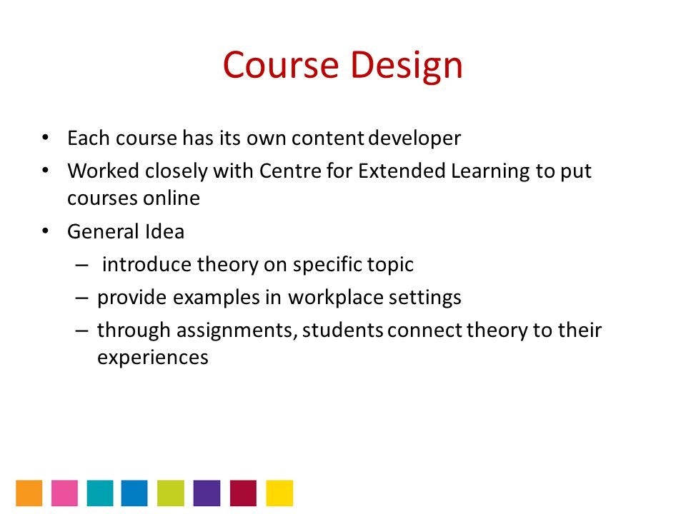 Course Design Each course has its own content developer Worked closely with Centre for Extended Learning to put courses online General Idea – introduc