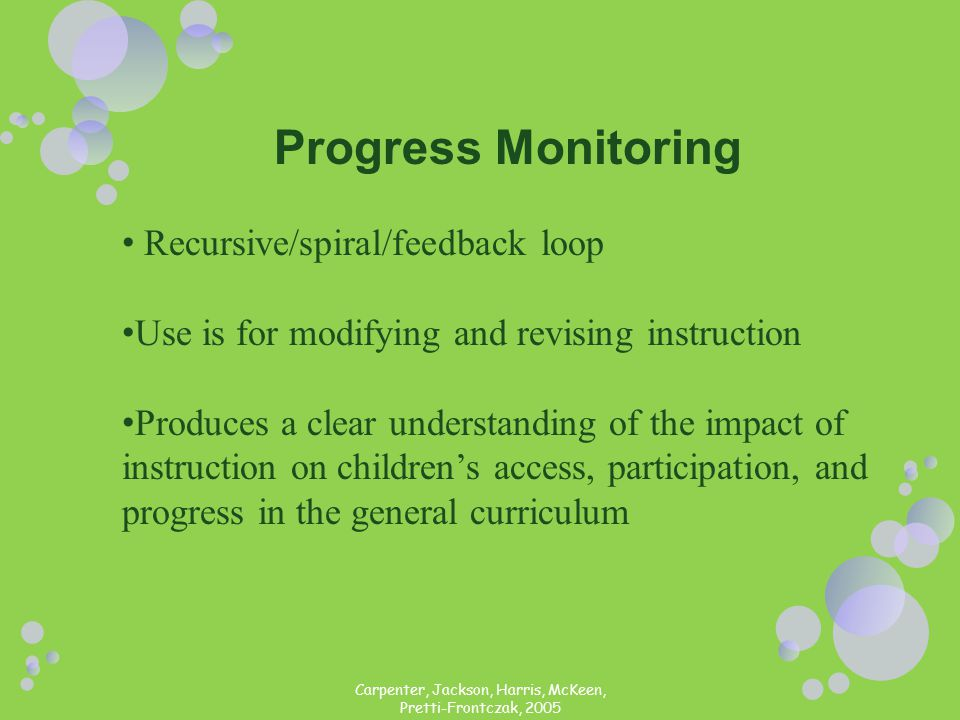 Carpenter, Jackson, Harris, McKeen, Pretti-Frontczak, 2005 Progress Monitoring Recursive/spiral/feedback loop Use is for modifying and revising instruction Produces a clear understanding of the impact of instruction on children's access, participation, and progress in the general curriculum