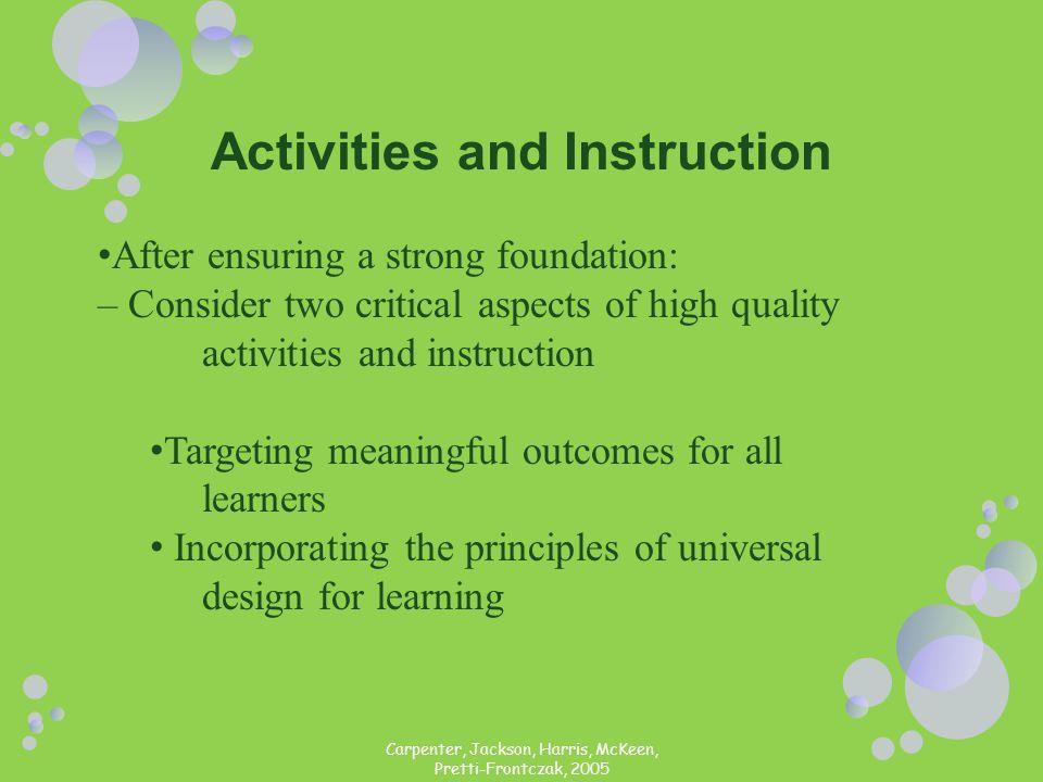 Carpenter, Jackson, Harris, McKeen, Pretti-Frontczak, 2005 Activities and Instruction After ensuring a strong foundation: – Consider two critical aspe