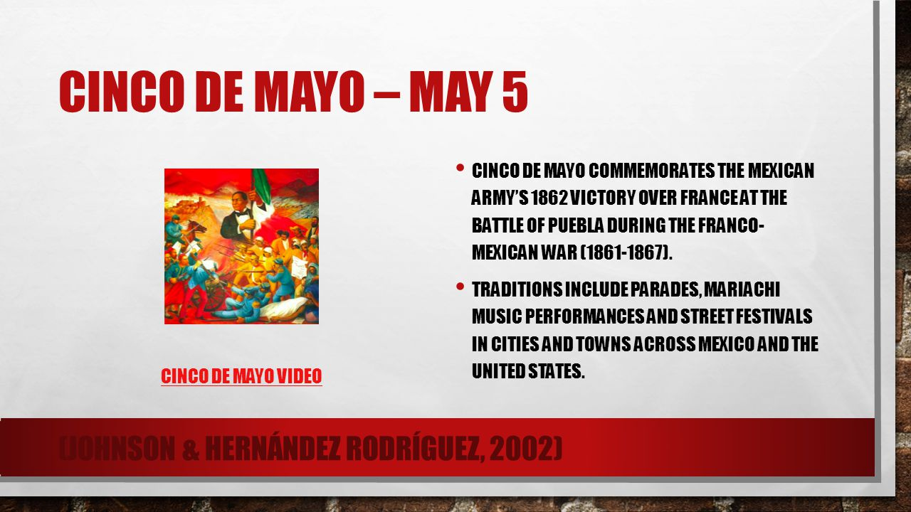 CINCO DE MAYO – MAY 5 CINCO DE MAYO VIDEO CINCO DE MAYO COMMEMORATES THE MEXICAN ARMY'S 1862 VICTORY OVER FRANCE AT THE BATTLE OF PUEBLA DURING THE FR