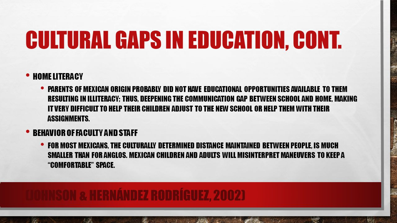 CULTURAL GAPS IN EDUCATION, CONT. HOME LITERACY PARENTS OF MEXICAN ORIGIN PROBABLY DID NOT HAVE EDUCATIONAL OPPORTUNITIES AVAILABLE TO THEM RESULTING