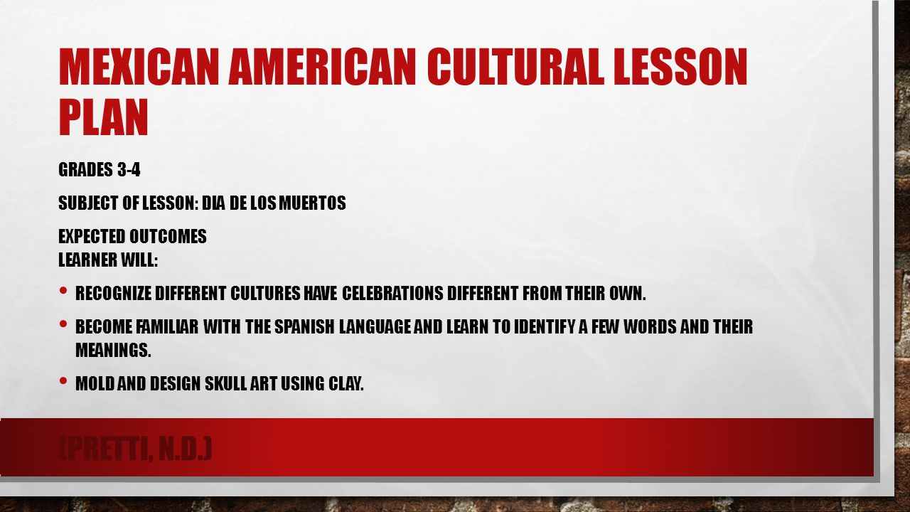 MEXICAN AMERICAN CULTURAL LESSON PLAN GRADES 3-4 SUBJECT OF LESSON: DIA DE LOS MUERTOS EXPECTED OUTCOMES LEARNER WILL: RECOGNIZE DIFFERENT CULTURES HA