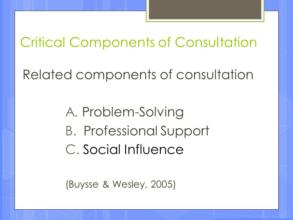 Critical Components of Consultation Related components of consultation A. Problem-Solving B. Professional Support C. Social Influence (Buysse & Wesley