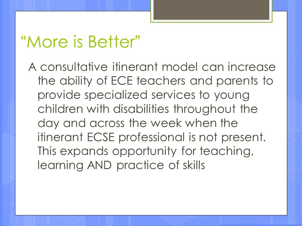 """""""More is Better"""" A consultative itinerant model can increase the ability of ECE teachers and parents to provide specialized services to young children"""