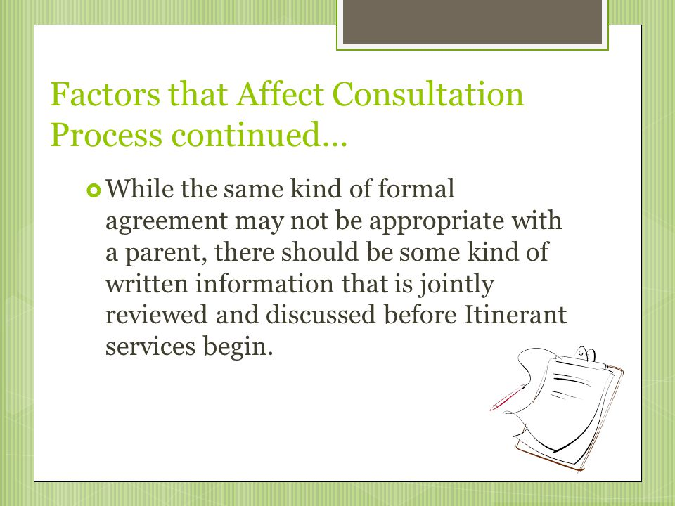 Factors that Affect Consultation Process continued…  While the same kind of formal agreement may not be appropriate with a parent, there should be so