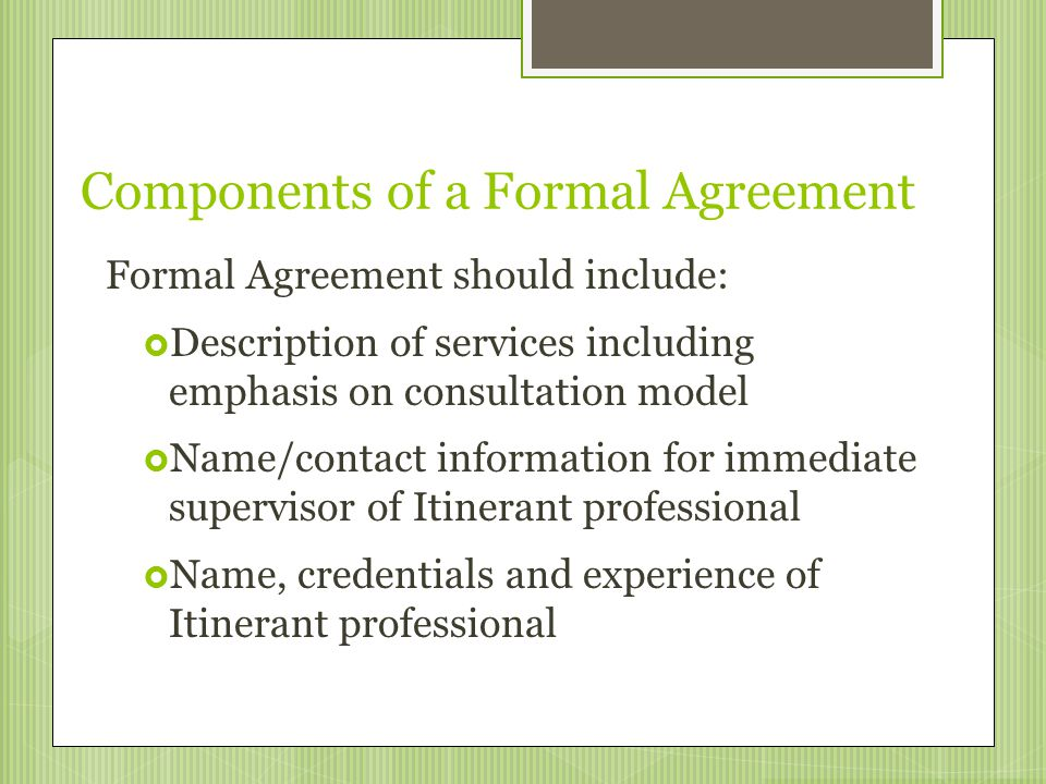 Components of a Formal Agreement Formal Agreement should include:  Description of services including emphasis on consultation model  Name/contact in