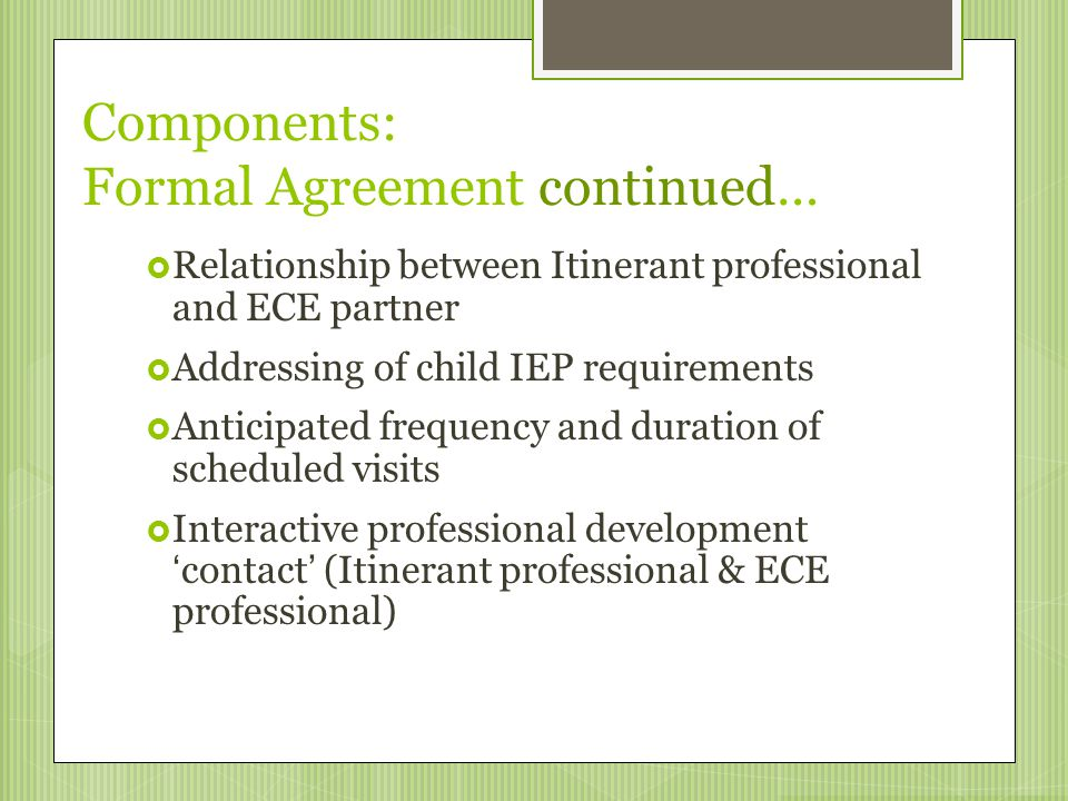 Components: Formal Agreement continued…  Relationship between Itinerant professional and ECE partner  Addressing of child IEP requirements  Anticip