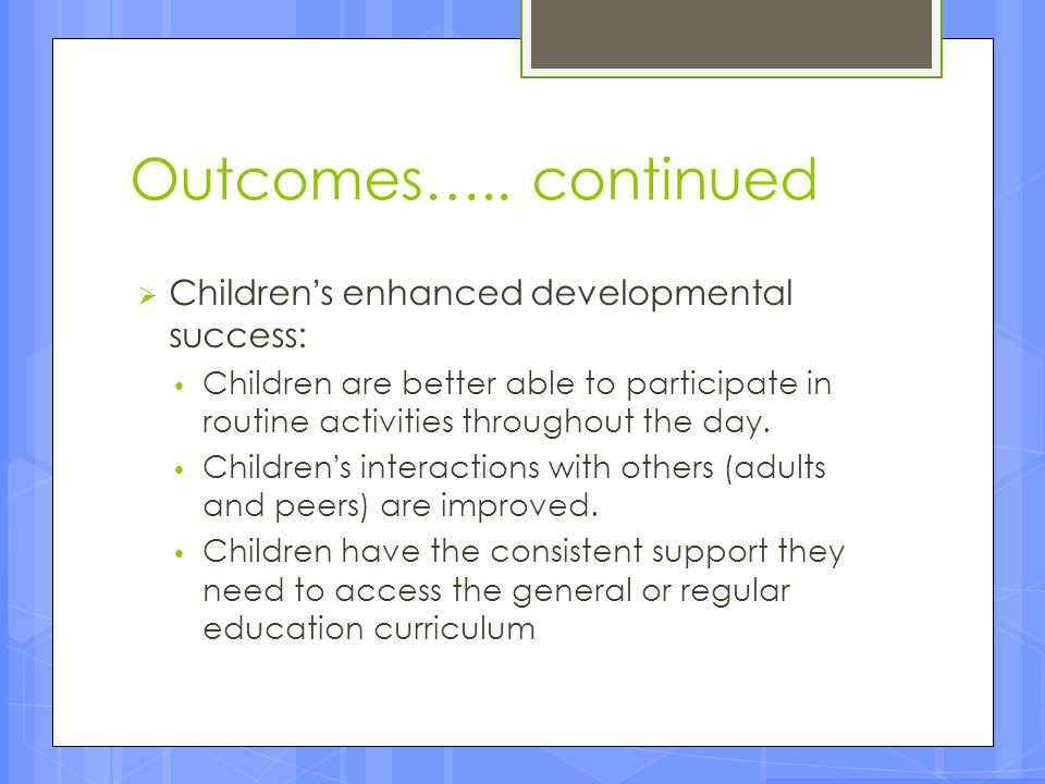 Outcomes….. continued  Children's enhanced developmental success: Children are better able to participate in routine activities throughout the day. C