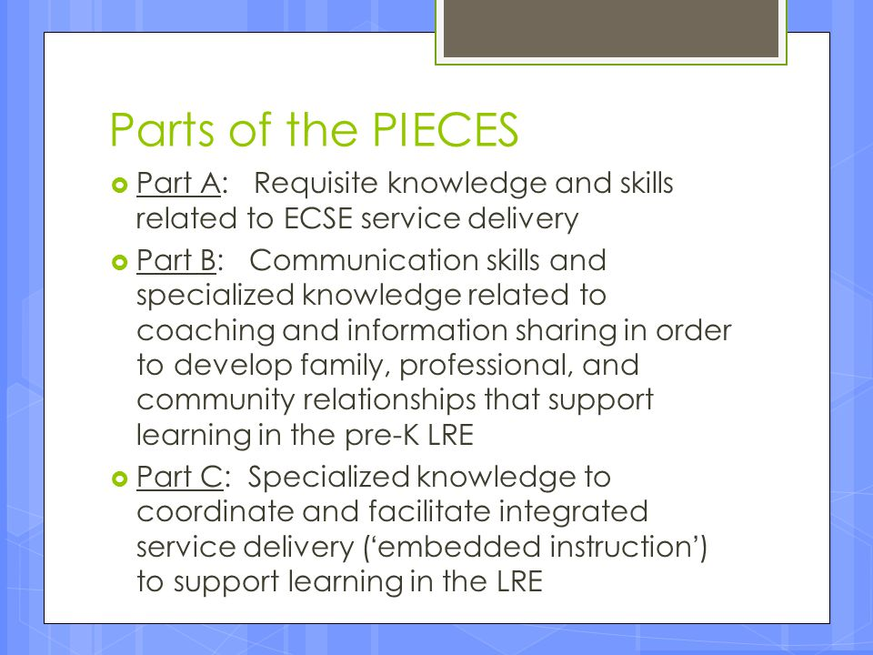 Parts of the PIECES  Part A: Requisite knowledge and skills related to ECSE service delivery  Part B: Communication skills and specialized knowledge