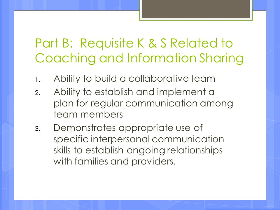 Part B: Requisite K & S Related to Coaching and Information Sharing 1. Ability to build a collaborative team 2. Ability to establish and implement a p