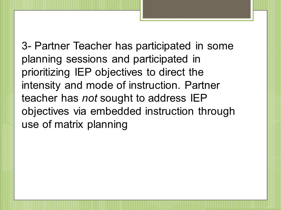 3- Partner Teacher has participated in some planning sessions and participated in prioritizing IEP objectives to direct the intensity and mode of inst