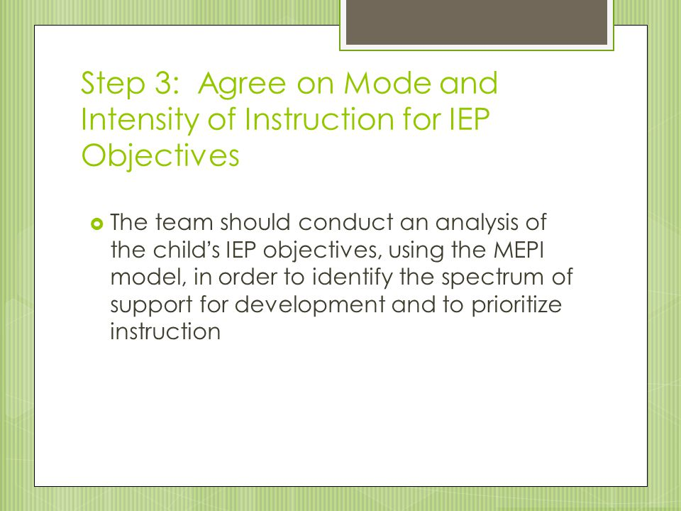 Step 3: Agree on Mode and Intensity of Instruction for IEP Objectives  The team should conduct an analysis of the child's IEP objectives, using the M